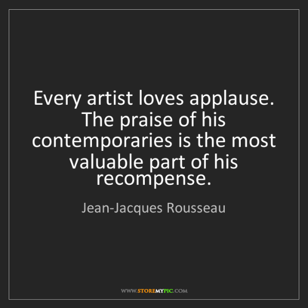 Jean-Jacques Rousseau: Every artist loves applause. The praise of his contemporaries...