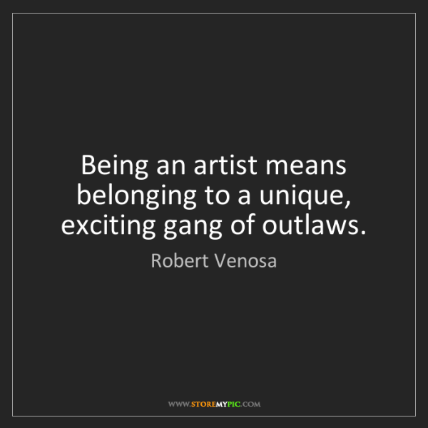 Robert Venosa: Being an artist means belonging to a unique, exciting...