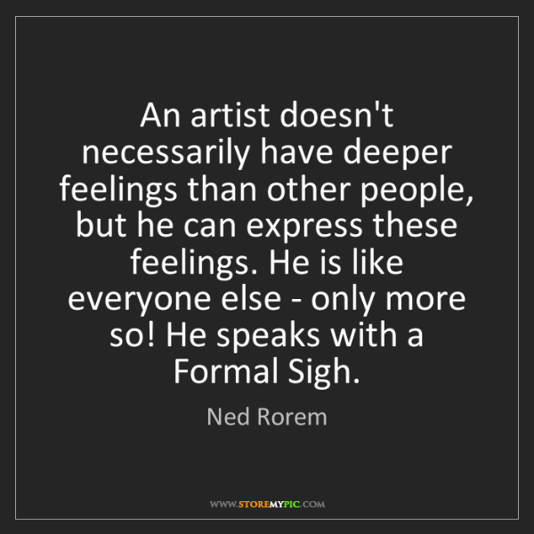 Ned Rorem: An artist doesn't necessarily have deeper feelings than...