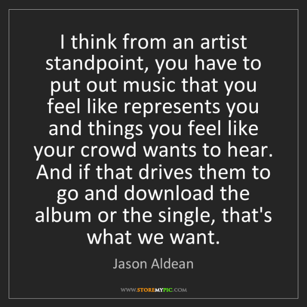 Jason Aldean: I think from an artist standpoint, you have to put out...