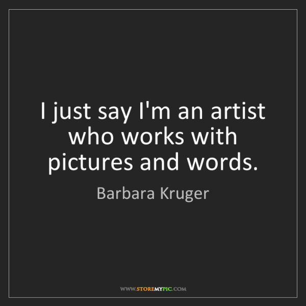 Barbara Kruger: I just say I'm an artist who works with pictures and...