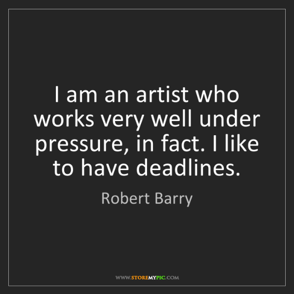 Robert Barry: I am an artist who works very well under pressure, in...