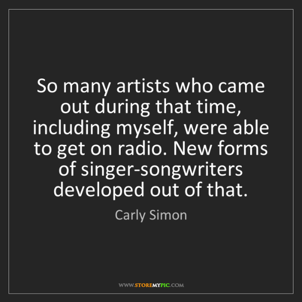 Carly Simon: So many artists who came out during that time, including...