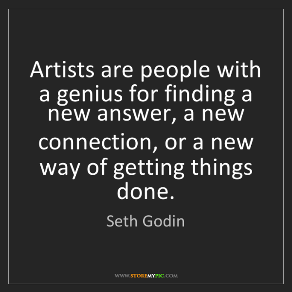 Seth Godin: Artists are people with a genius for finding a new answer,...