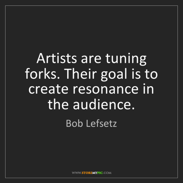 Bob Lefsetz: Artists are tuning forks. Their goal is to create resonance...