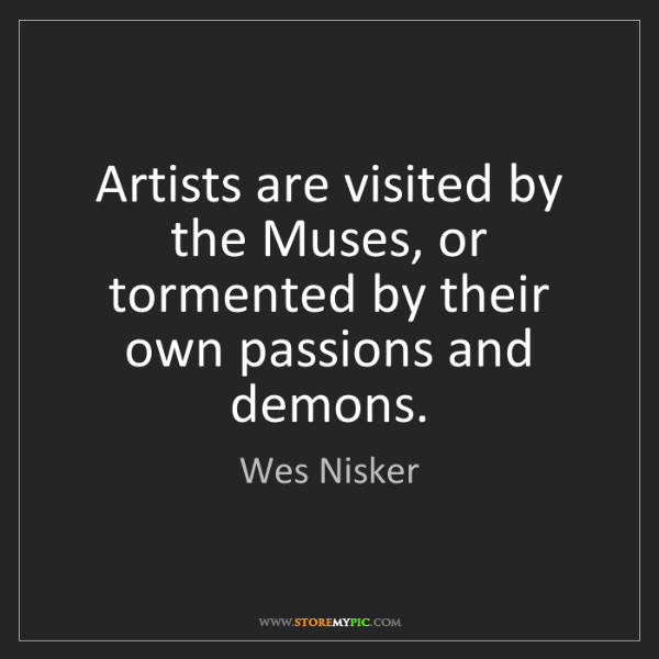 Wes Nisker: Artists are visited by the Muses, or tormented by their...