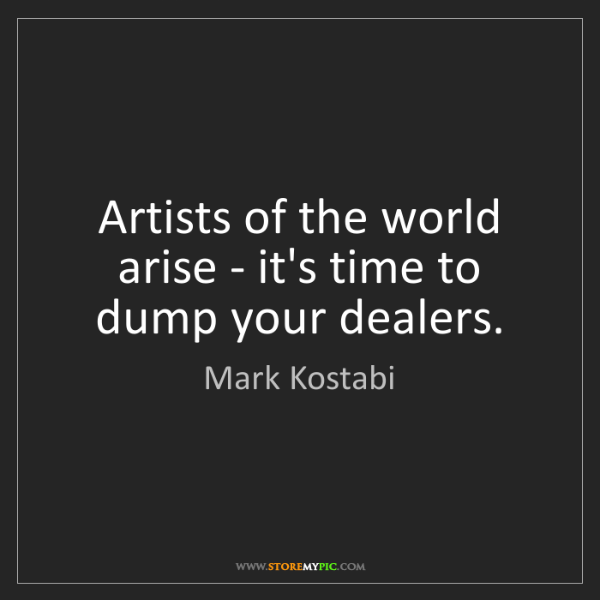 Mark Kostabi: Artists of the world arise - it's time to dump your dealers.