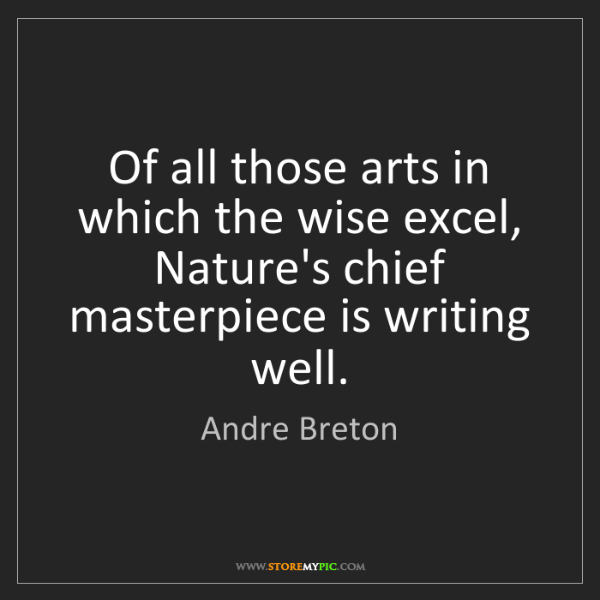 Andre Breton: Of all those arts in which the wise excel, Nature's chief...