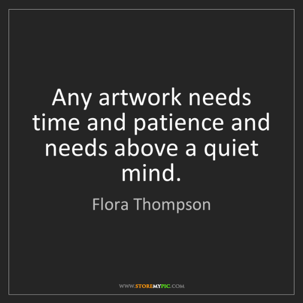 Flora Thompson: Any artwork needs time and patience and needs above a...