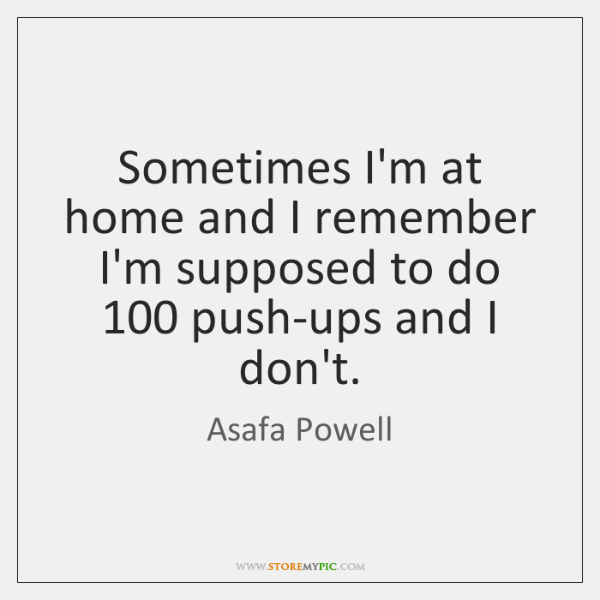 Sometimes I'm at home and I remember I'm supposed to do 100 push-ups ...