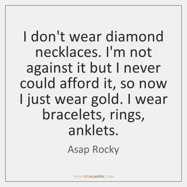 I don't wear diamond necklaces. I'm not against it but I never ...