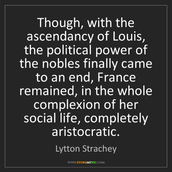 Lytton Strachey: Though, with the ascendancy of Louis, the political power...