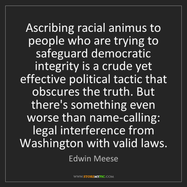Edwin Meese: Ascribing racial animus to people who are trying to safeguard...