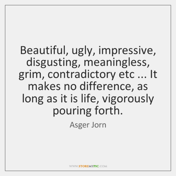 Beautiful, ugly, impressive, disgusting, meaningless, grim, contradictory etc ... It makes no differ