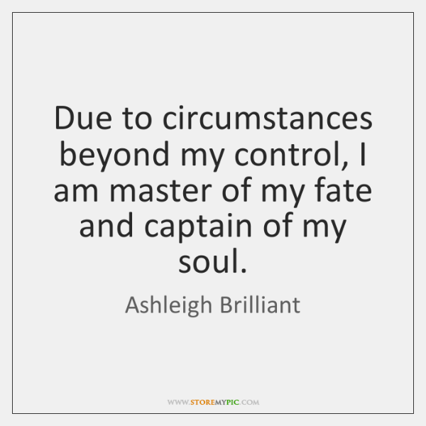 Due to circumstances beyond my control, I am master of my fate ...