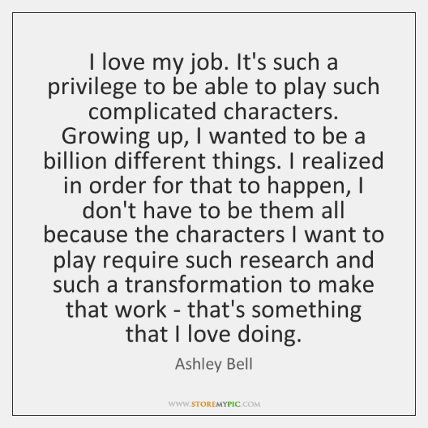 I love my job. It's such a privilege to be able to ...