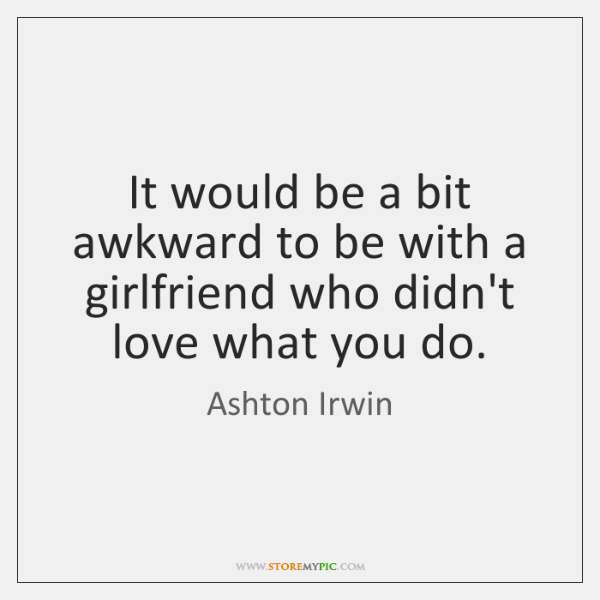 It would be a bit awkward to be with a girlfriend who ...