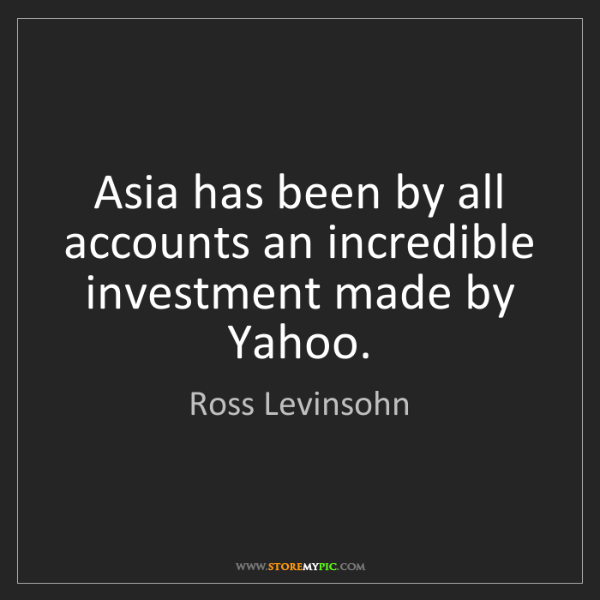 Ross Levinsohn: Asia has been by all accounts an incredible investment...