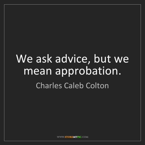 Charles Caleb Colton: We ask advice, but we mean approbation.