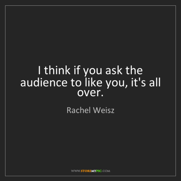 Rachel Weisz: I think if you ask the audience to like you, it's all...