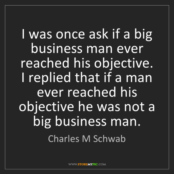 Charles M Schwab: I was once ask if a big business man ever reached his...