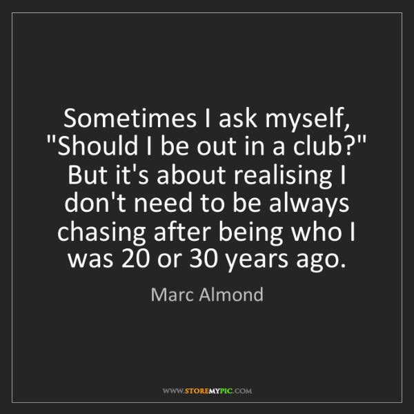 "Marc Almond: Sometimes I ask myself, ""Should I be out in a club?""..."