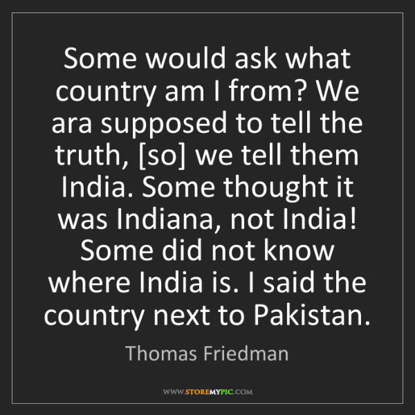 Thomas Friedman: Some would ask what country am I from? We ara supposed...