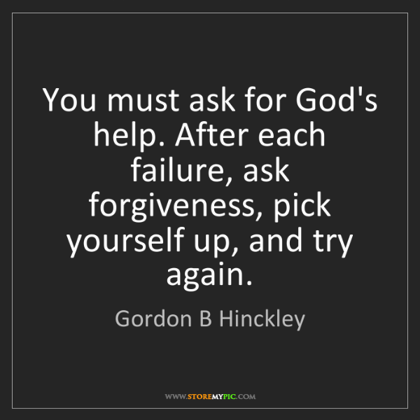 Gordon B Hinckley: You must ask for God's help. After each failure, ask...