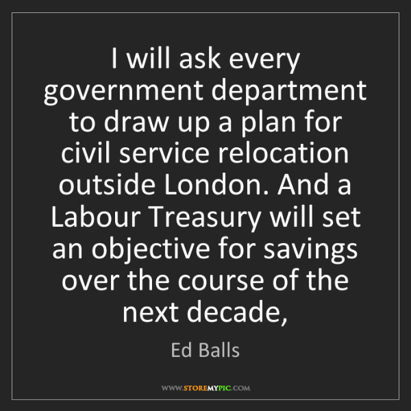 Ed Balls: I will ask every government department to draw up a plan...