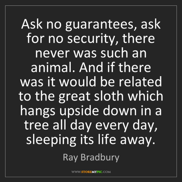 Ray Bradbury: Ask no guarantees, ask for no security, there never was...