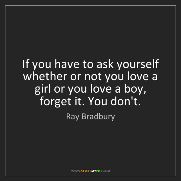 Ray Bradbury: If you have to ask yourself whether or not you love a...