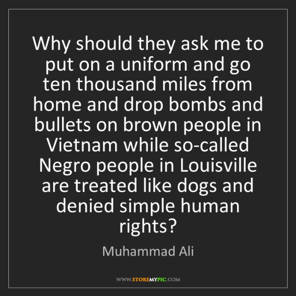 Muhammad Ali: Why should they ask me to put on a uniform and go ten...