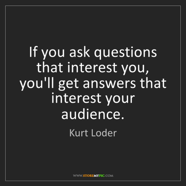 Kurt Loder: If you ask questions that interest you, you'll get answers...