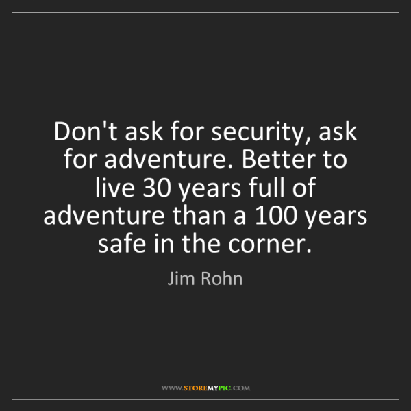 Jim Rohn: Don't ask for security, ask for adventure. Better to...