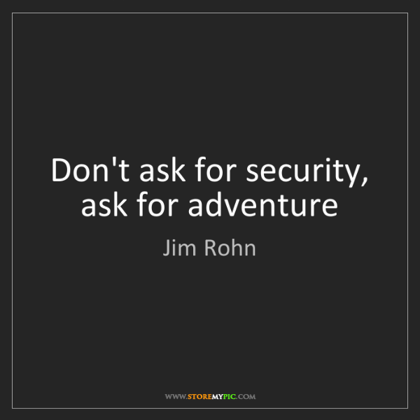 Jim Rohn: Don't ask for security, ask for adventure