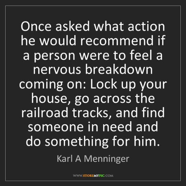 Karl A Menninger: Once asked what action he would recommend if a person...
