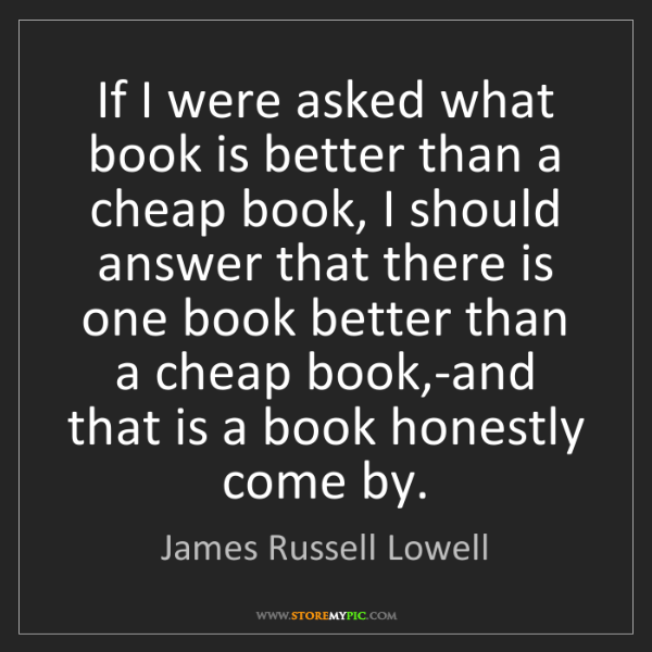 James Russell Lowell: If I were asked what book is better than a cheap book,...