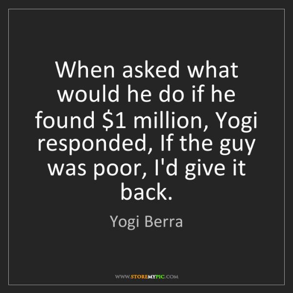 Yogi Berra: When asked what would he do if he found $1 million, Yogi...