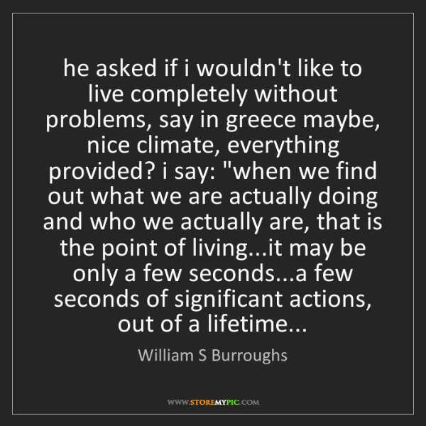 William S Burroughs: he asked if i wouldn't like to live completely without...