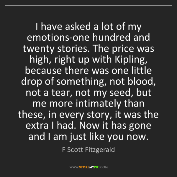 F Scott Fitzgerald: I have asked a lot of my emotions-one hundred and twenty...