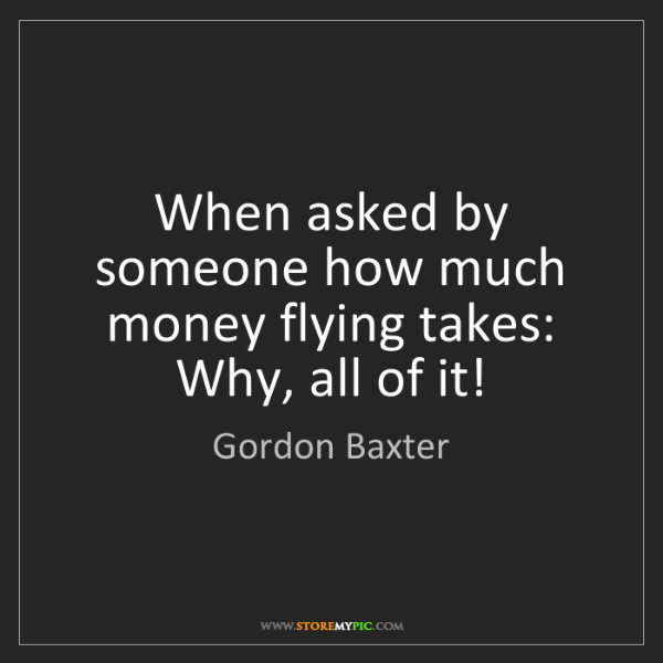 Gordon Baxter: When asked by someone how much money flying takes:  Why,...