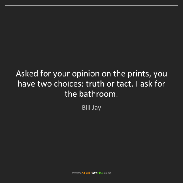 Bill Jay: Asked for your opinion on the prints, you have two choices:...