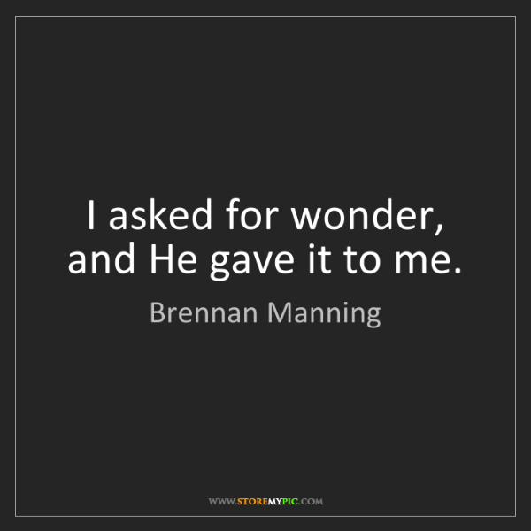 Brennan Manning: I asked for wonder, and He gave it to me.