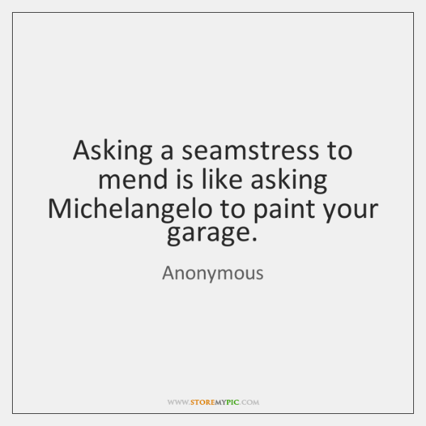 Asking a seamstress to mend is like asking Michelangelo to paint your ...