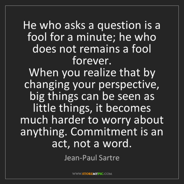 Jean-Paul Sartre: He who asks a question is a fool for a minute; he who...