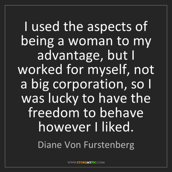 Diane Von Furstenberg: I used the aspects of being a woman to my advantage,...