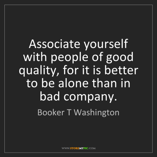 Booker T Washington: Associate yourself with people of good quality, for it...