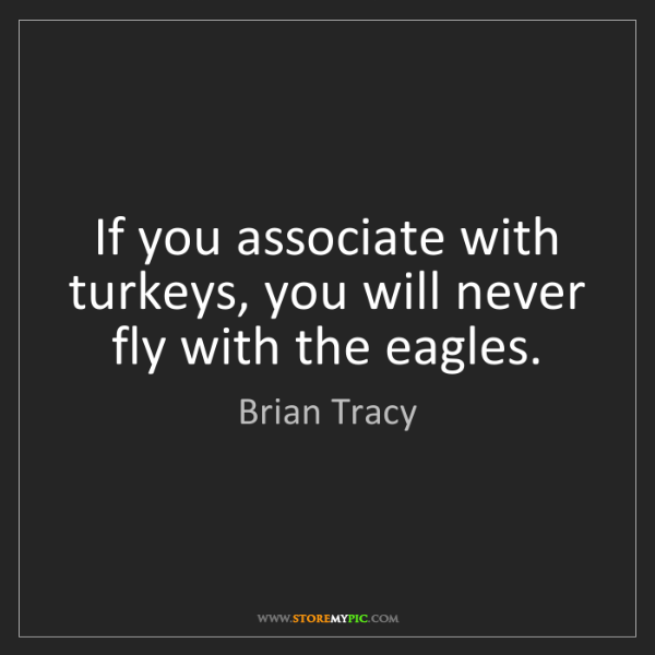 Brian Tracy: If you associate with turkeys, you will never fly with...