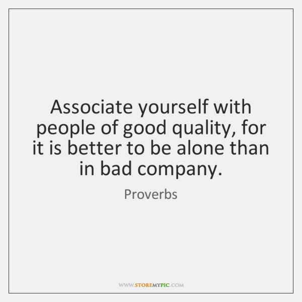 Associate yourself with people of good quality, for it is better to ...