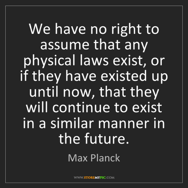 Max Planck: We have no right to assume that any physical laws exist,...